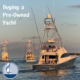 Steps to buying a Pre-Owned Yacht