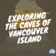 Exploring the Caves of Vancouver Island